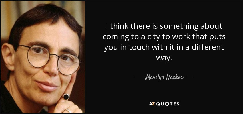 I think there is something about coming to a city to work that puts you in touch with it in a different way. - Marilyn Hacker