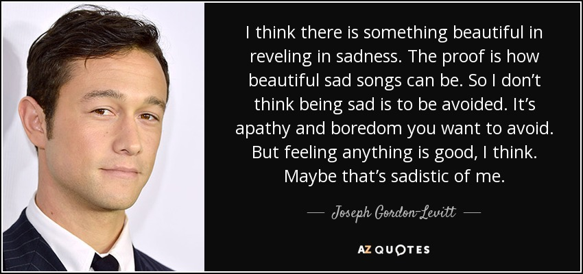 I think there is something beautiful in reveling in sadness. The proof is how beautiful sad songs can be. So I don't think being sad is to be avoided. It's apathy and boredom you want to avoid. But feeling anything is good, I think. Maybe that's sadistic of me. - Joseph Gordon-Levitt