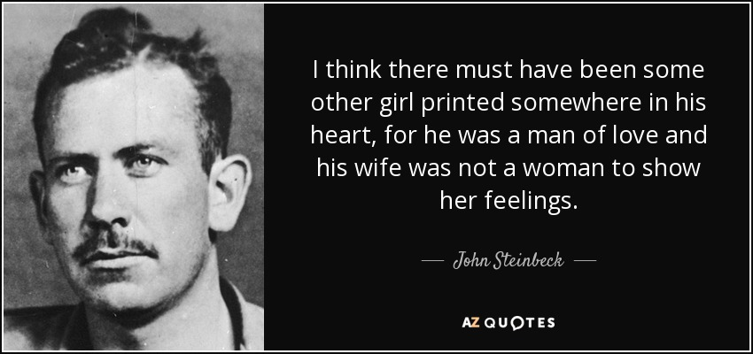 I think there must have been some other girl printed somewhere in his heart, for he was a man of love and his wife was not a woman to show her feelings. - John Steinbeck