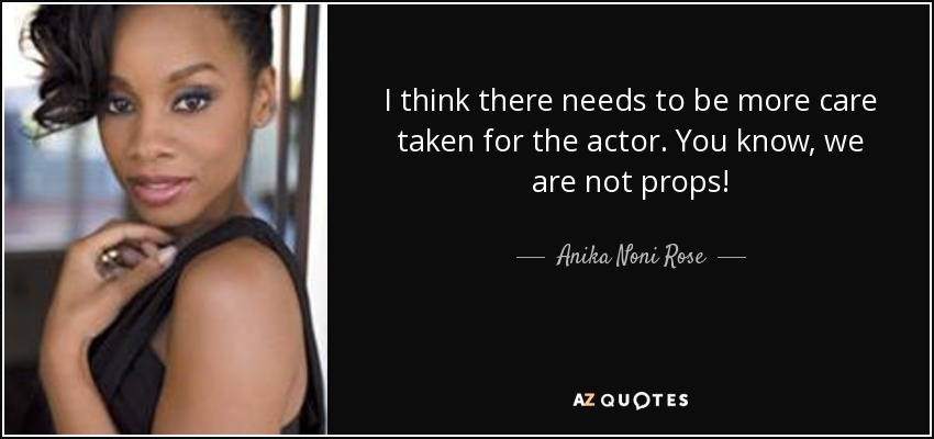 I think there needs to be more care taken for the actor. You know, we are not props! - Anika Noni Rose