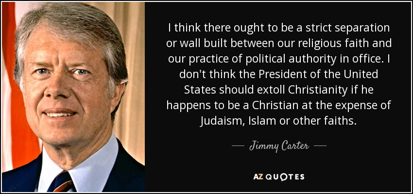 I think there ought to be a strict separation or wall built between our religious faith and our practice of political authority in office. I don't think the President of the United States should extoll Christianity if he happens to be a Christian at the expense of Judaism, Islam or other faiths. - Jimmy Carter
