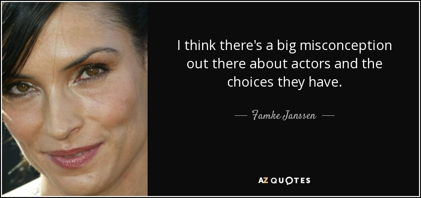 I think there's a big misconception out there about actors and the choices they have. - Famke Janssen