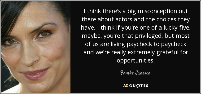 I think there's a big misconception out there about actors and the choices they have. I think if you're one of a lucky five, maybe, you're that privileged, but most of us are living paycheck to paycheck and we're really extremely grateful for opportunities. - Famke Janssen