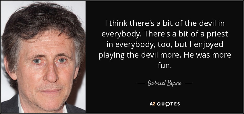 I think there's a bit of the devil in everybody. There's a bit of a priest in everybody, too, but I enjoyed playing the devil more. He was more fun. - Gabriel Byrne