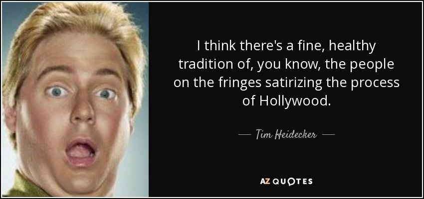 I think there's a fine, healthy tradition of, you know, the people on the fringes satirizing the process of Hollywood. - Tim Heidecker