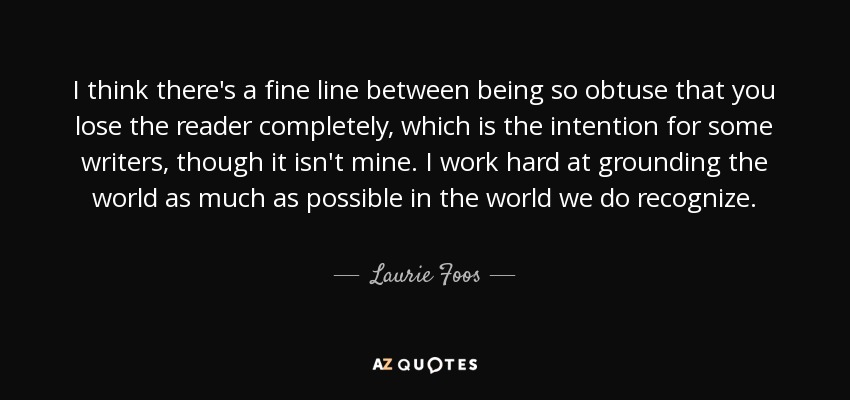I think there's a fine line between being so obtuse that you lose the reader completely, which is the intention for some writers, though it isn't mine. I work hard at grounding the world as much as possible in the world we do recognize. - Laurie Foos
