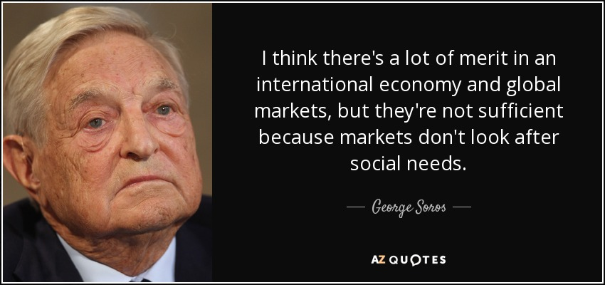 I think there's a lot of merit in an international economy and global markets, but they're not sufficient because markets don't look after social needs. - George Soros