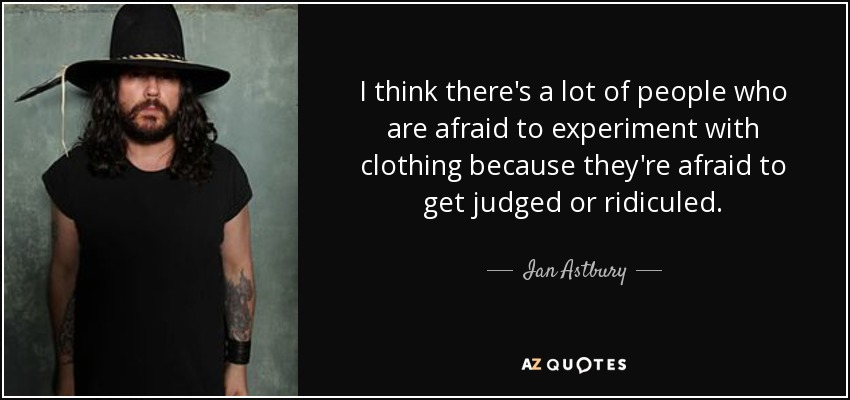 I think there's a lot of people who are afraid to experiment with clothing because they're afraid to get judged or ridiculed. - Ian Astbury