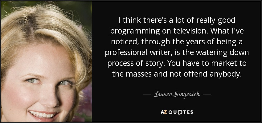 I think there's a lot of really good programming on television. What I've noticed, through the years of being a professional writer, is the watering down process of story. You have to market to the masses and not offend anybody. - Lauren Iungerich