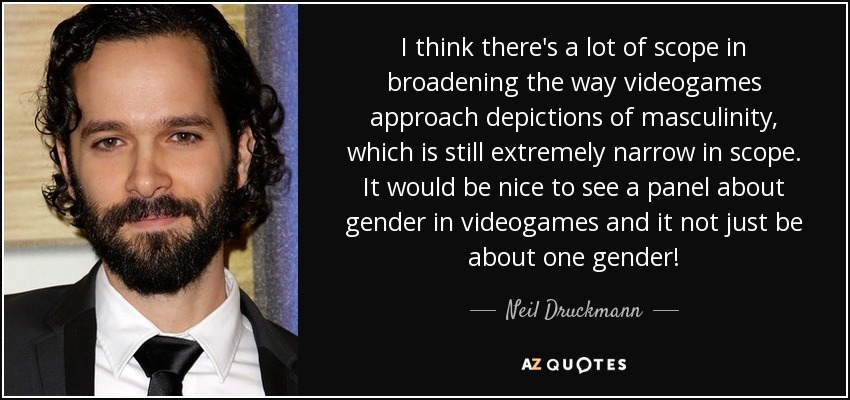 I think there's a lot of scope in broadening the way videogames approach depictions of masculinity, which is still extremely narrow in scope. It would be nice to see a panel about gender in videogames and it not just be about one gender! - Neil Druckmann
