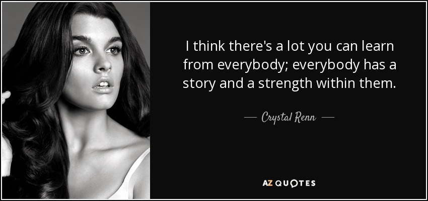 I think there's a lot you can learn from everybody; everybody has a story and a strength within them. - Crystal Renn