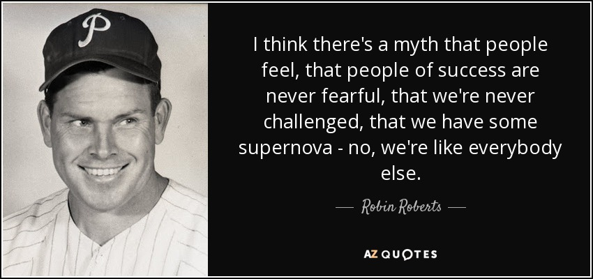 I think there's a myth that people feel, that people of success are never fearful, that we're never challenged, that we have some supernova - no, we're like everybody else. - Robin Roberts