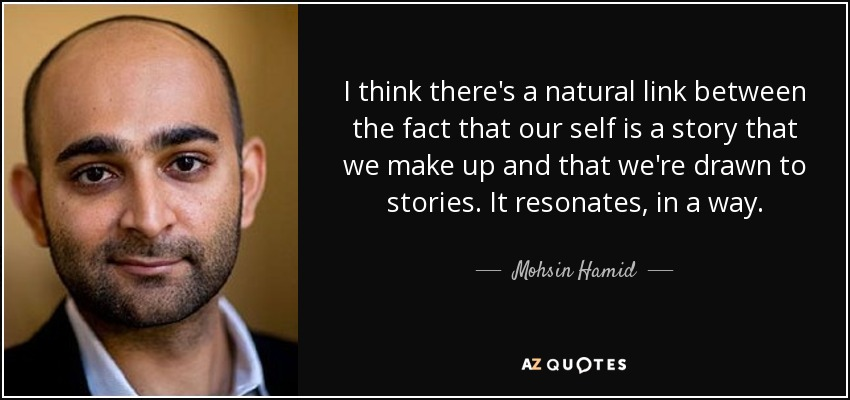 I think there's a natural link between the fact that our self is a story that we make up and that we're drawn to stories. It resonates, in a way. - Mohsin Hamid