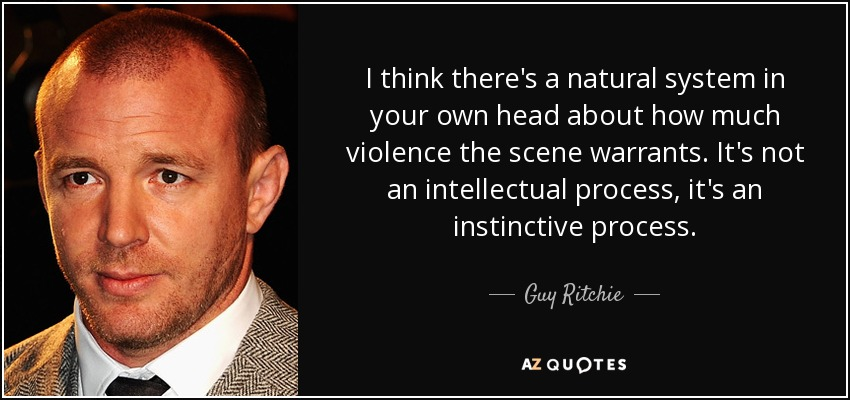 I think there's a natural system in your own head about how much violence the scene warrants. It's not an intellectual process, it's an instinctive process. - Guy Ritchie