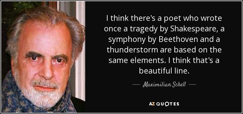 I think there's a poet who wrote once a tragedy by Shakespeare, a symphony by Beethoven and a thunderstorm are based on the same elements. I think that's a beautiful line. - Maximilian Schell