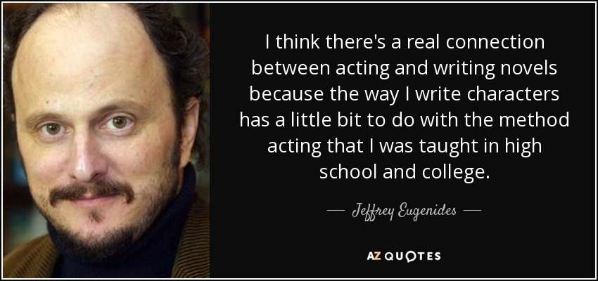 I think there's a real connection between acting and writing novels because the way I write characters has a little bit to do with the method acting that I was taught in high school and college. - Jeffrey Eugenides