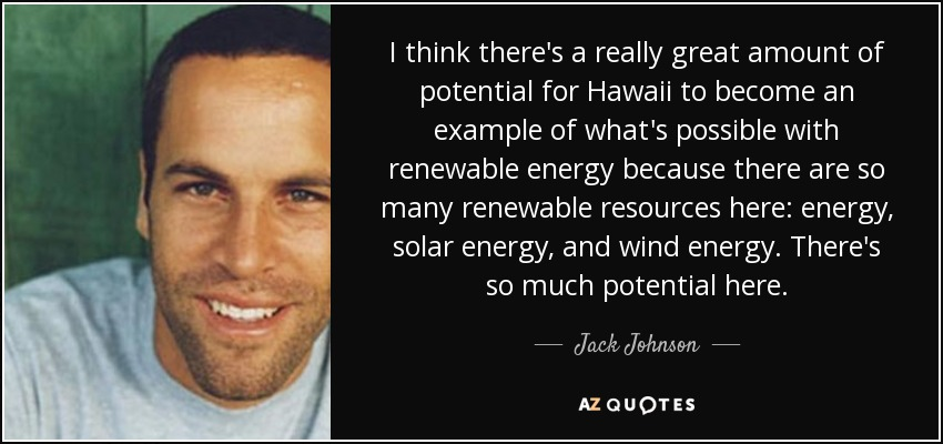 I think there's a really great amount of potential for Hawaii to become an example of what's possible with renewable energy because there are so many renewable resources here: energy, solar energy, and wind energy. There's so much potential here. - Jack Johnson