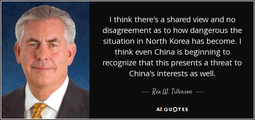 I think there's a shared view and no disagreement as to how dangerous the situation in North Korea has become. I think even China is beginning to recognize that this presents a threat to China's interests as well. - Rex W. Tillerson