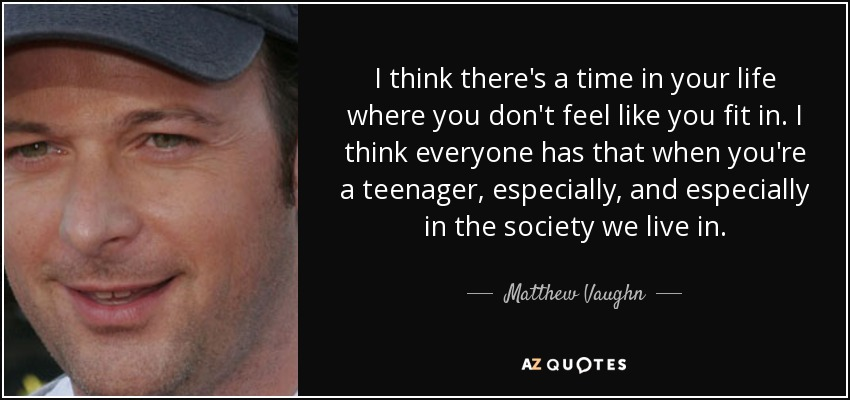 I think there's a time in your life where you don't feel like you fit in. I think everyone has that when you're a teenager, especially, and especially in the society we live in. - Matthew Vaughn
