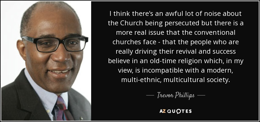 I think there's an awful lot of noise about the Church being persecuted but there is a more real issue that the conventional churches face - that the people who are really driving their revival and success believe in an old-time religion which, in my view, is incompatible with a modern, multi-ethnic, multicultural society. - Trevor Phillips