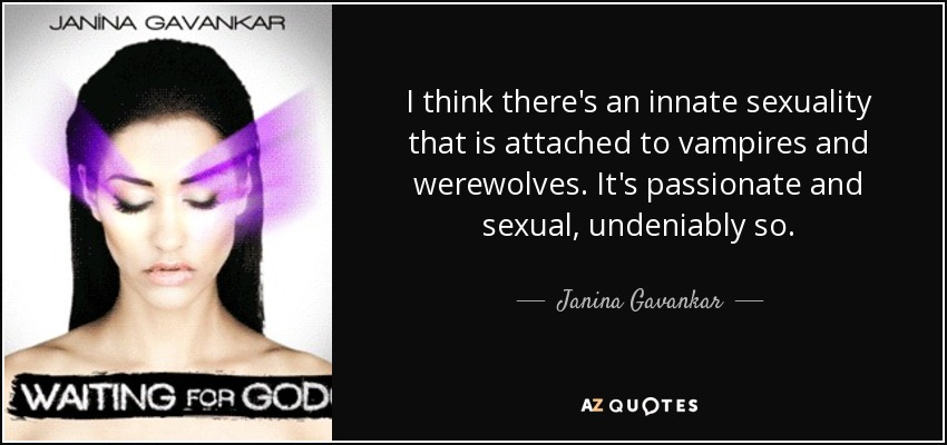 I think there's an innate sexuality that is attached to vampires and werewolves. It's passionate and sexual, undeniably so. - Janina Gavankar