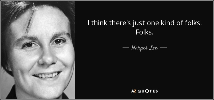 I think there's just one kind of folks. Folks. - Harper Lee