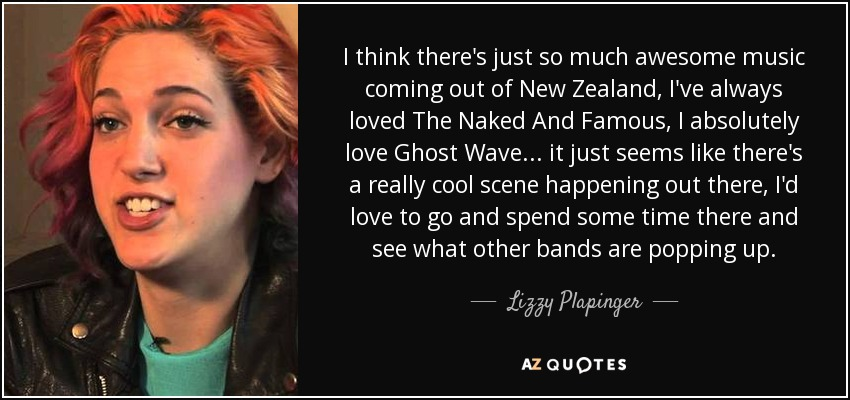 I think there's just so much awesome music coming out of New Zealand, I've always loved The Naked And Famous, I absolutely love Ghost Wave... it just seems like there's a really cool scene happening out there, I'd love to go and spend some time there and see what other bands are popping up. - Lizzy Plapinger