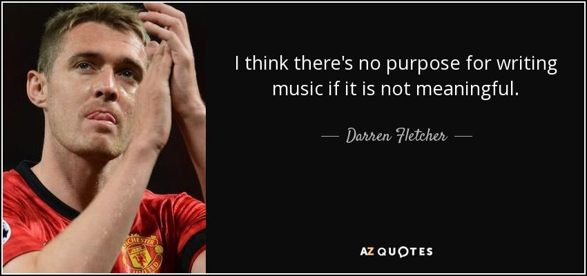 I think there's no purpose for writing music if it is not meaningful. - Darren Fletcher
