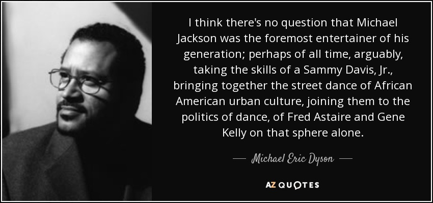 I think there's no question that Michael Jackson was the foremost entertainer of his generation; perhaps of all time, arguably, taking the skills of a Sammy Davis, Jr., bringing together the street dance of African American urban culture, joining them to the politics of dance, of Fred Astaire and Gene Kelly on that sphere alone. - Michael Eric Dyson