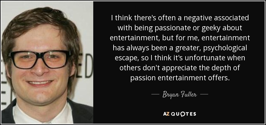 I think there's often a negative associated with being passionate or geeky about entertainment, but for me, entertainment has always been a greater, psychological escape, so I think it's unfortunate when others don't appreciate the depth of passion entertainment offers. - Bryan Fuller
