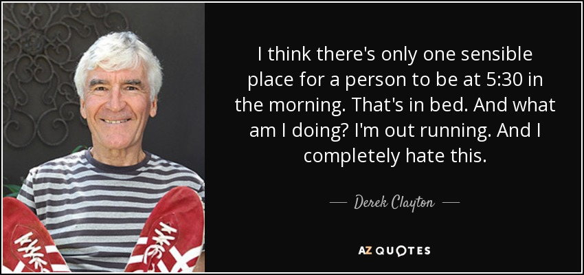 I think there's only one sensible place for a person to be at 5:30 in the morning. That's in bed. And what am I doing? I'm out running. And I completely hate this. - Derek Clayton