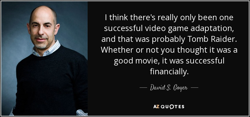 I think there's really only been one successful video game adaptation, and that was probably Tomb Raider. Whether or not you thought it was a good movie, it was successful financially. - David S. Goyer