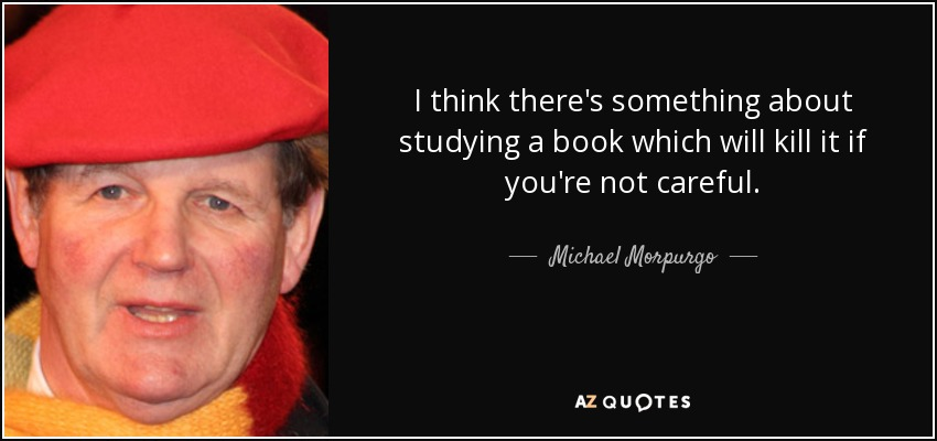 I think there's something about studying a book which will kill it if you're not careful. - Michael Morpurgo