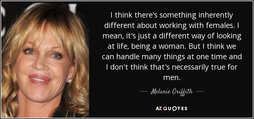I think there's something inherently different about working with females. I mean, it's just a different way of looking at life, being a woman. But I think we can handle many things at one time and I don't think that's necessarily true for men. - Melanie Griffith
