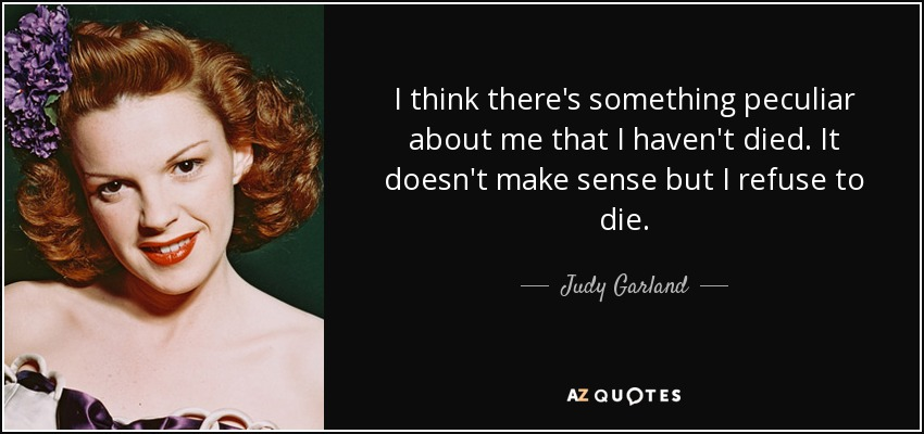 I think there's something peculiar about me that I haven't died. It doesn't make sense but I refuse to die. - Judy Garland