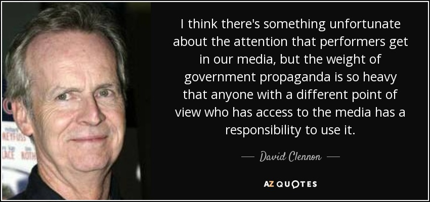 I think there's something unfortunate about the attention that performers get in our media, but the weight of government propaganda is so heavy that anyone with a different point of view who has access to the media has a responsibility to use it. - David Clennon
