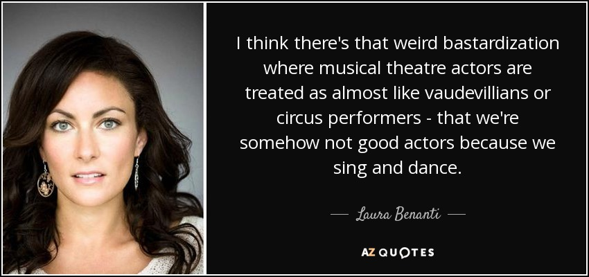 I think there's that weird bastardization where musical theatre actors are treated as almost like vaudevillians or circus performers - that we're somehow not good actors because we sing and dance. - Laura Benanti