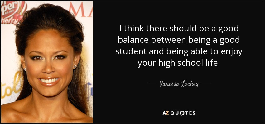 I think there should be a good balance between being a good student and being able to enjoy your high school life. - Vanessa Lachey