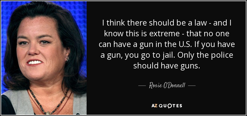 I think there should be a law - and I know this is extreme - that no one can have a gun in the U.S. If you have a gun, you go to jail. Only the police should have guns. - Rosie O'Donnell