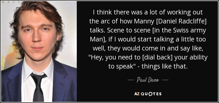 I think there was a lot of working out the arc of how Manny [Daniel Radcliffe] talks. Scene to scene [in the Swiss army Man], if I would start talking a little too well, they would come in and say like,