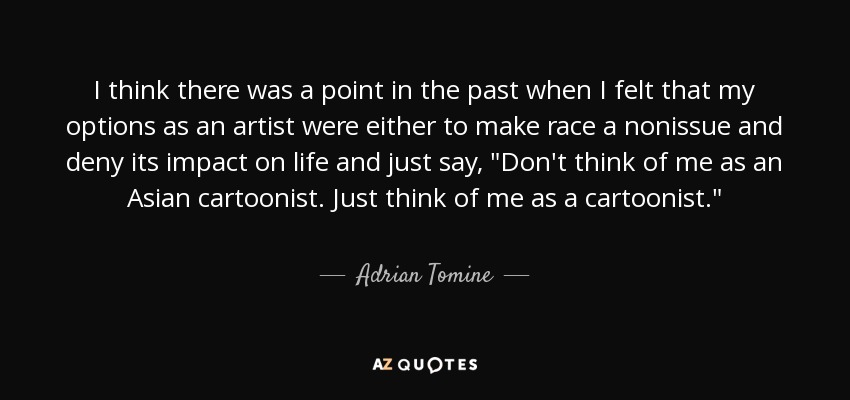 I think there was a point in the past when I felt that my options as an artist were either to make race a nonissue and deny its impact on life and just say,