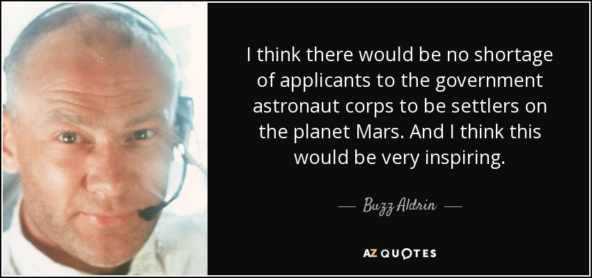 I think there would be no shortage of applicants to the government astronaut corps to be settlers on the planet Mars. And I think this would be very inspiring. - Buzz Aldrin