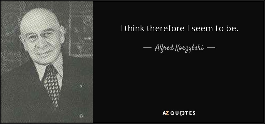 I think therefore I seem to be. - Alfred Korzybski
