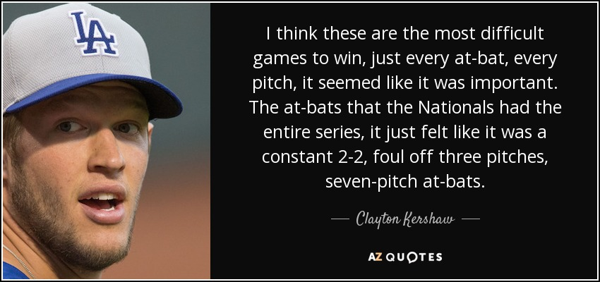 I think these are the most difficult games to win, just every at-bat, every pitch, it seemed like it was important. The at-bats that the Nationals had the entire series, it just felt like it was a constant 2-2, foul off three pitches, seven-pitch at-bats. - Clayton Kershaw