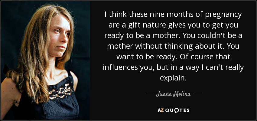 I think these nine months of pregnancy are a gift nature gives you to get you ready to be a mother. You couldn't be a mother without thinking about it. You want to be ready. Of course that influences you, but in a way I can't really explain. - Juana Molina