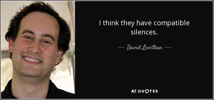 I think they have compatible silences. - David Levithan