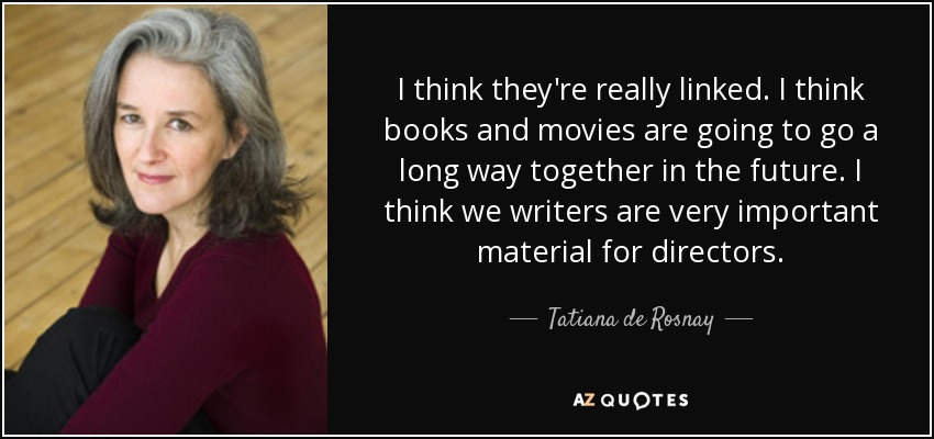 I think they're really linked. I think books and movies are going to go a long way together in the future. I think we writers are very important material for directors. - Tatiana de Rosnay
