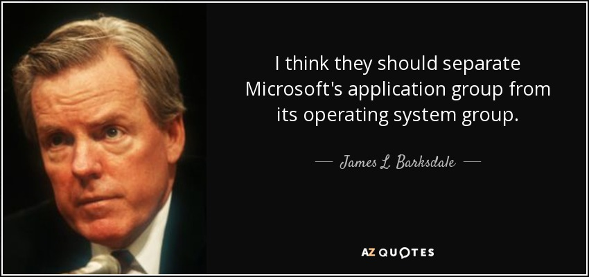 I think they should separate Microsoft's application group from its operating system group. - James L. Barksdale