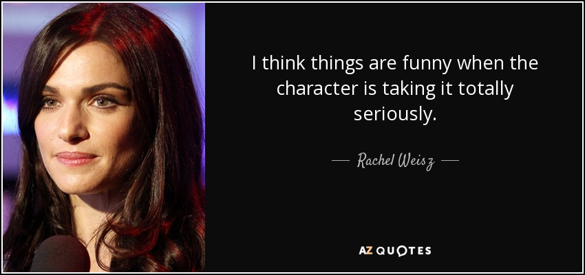 I think things are funny when the character is taking it totally seriously. - Rachel Weisz