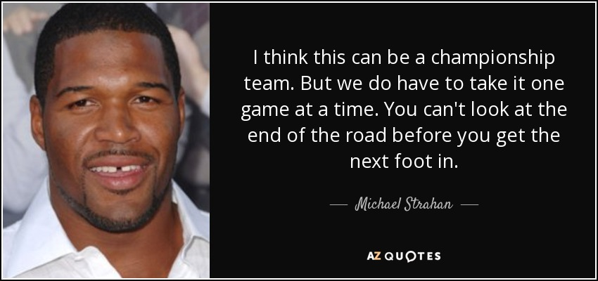 I think this can be a championship team. But we do have to take it one game at a time. You can't look at the end of the road before you get the next foot in. - Michael Strahan